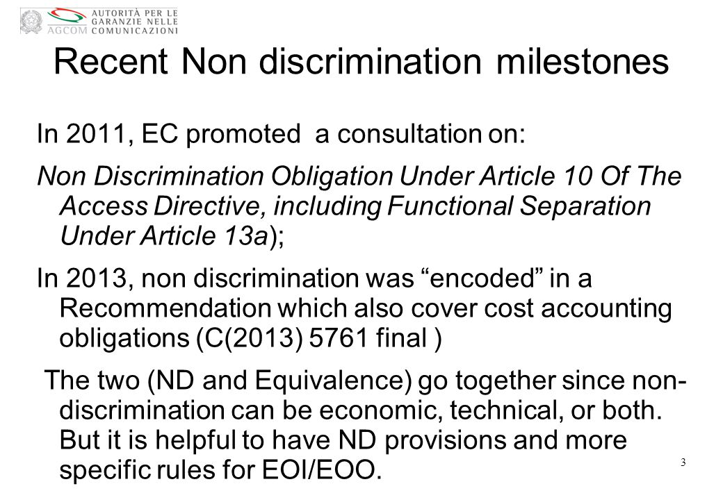 Recent Non discrimination milestones In 2011, EC promoted a consultation on: Non Discrimination Obligation Under Article 10 Of The Access Directive, including Functional Separation Under Article 13a); In 2013, non discrimination was encoded in a Recommendation which also cover cost accounting obligations (C(2013) 5761 final ) The two (ND and Equivalence) go together since non- discrimination can be economic, technical, or both.