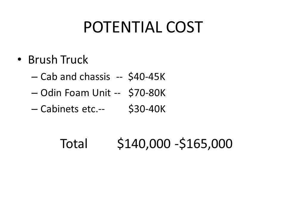 POTENTIAL COST Brush Truck – Cab and chassis -- $40-45K – Odin Foam Unit -- $70-80K – Cabinets etc.-- $30-40K Total $140,000 -$165,000
