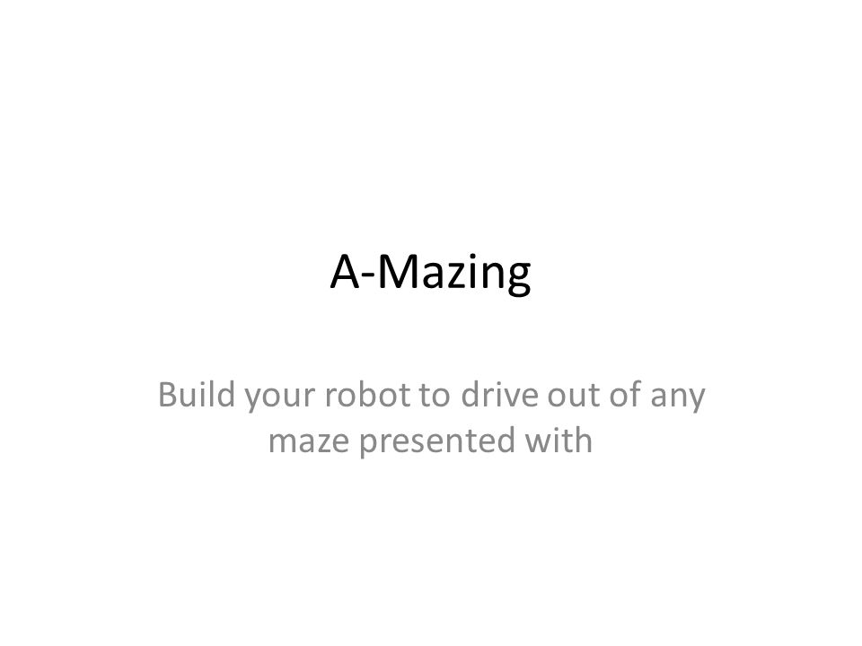 A-Mazing Build your robot to drive out of any maze presented with