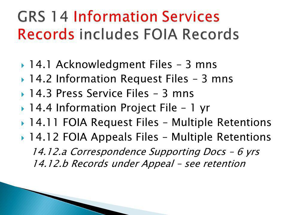 14.1 Acknowledgment Files – 3 mns 14.2 Information Request Files – 3 mns 14.3 Press Service Files – 3 mns 14.4 Information Project File – 1 yr 14.11 FOIA Request Files – Multiple Retentions 14.12 FOIA Appeals Files – Multiple Retentions 14.12.a Correspondence Supporting Docs – 6 yrs 14.12.b Records under Appeal – see retention