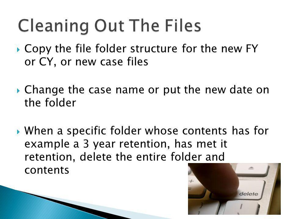 Copy the file folder structure for the new FY or CY, or new case files Change the case name or put the new date on the folder When a specific folder whose contents has for example a 3 year retention, has met it retention, delete the entire folder and contents