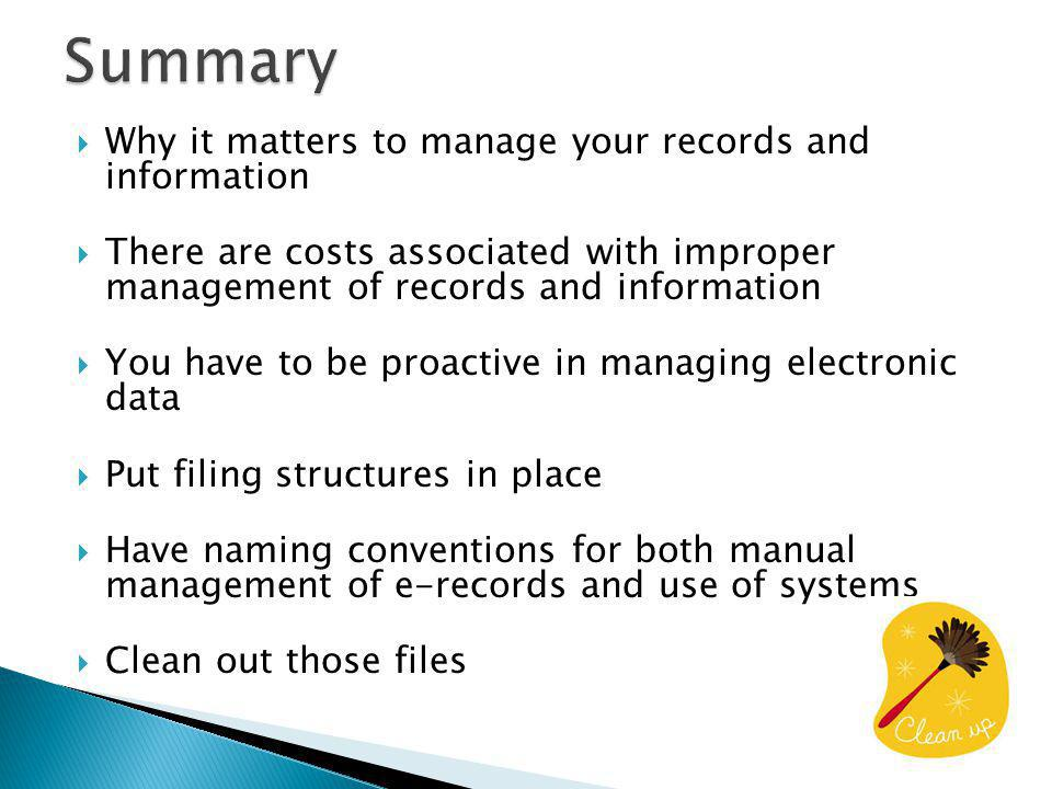 Why it matters to manage your records and information There are costs associated with improper management of records and information You have to be proactive in managing electronic data Put filing structures in place Have naming conventions for both manual management of e-records and use of systems Clean out those files