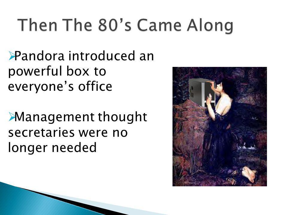 Pandora introduced an powerful box to everyones office Management thought secretaries were no longer needed