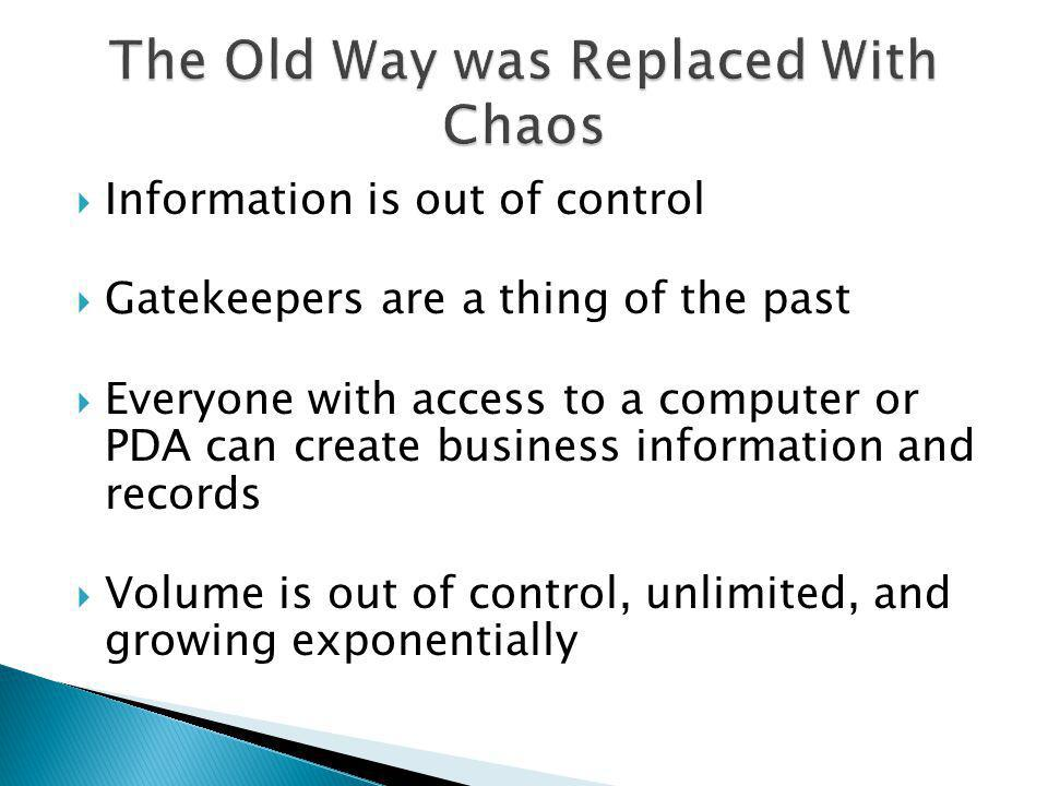 Information is out of control Gatekeepers are a thing of the past Everyone with access to a computer or PDA can create business information and records Volume is out of control, unlimited, and growing exponentially