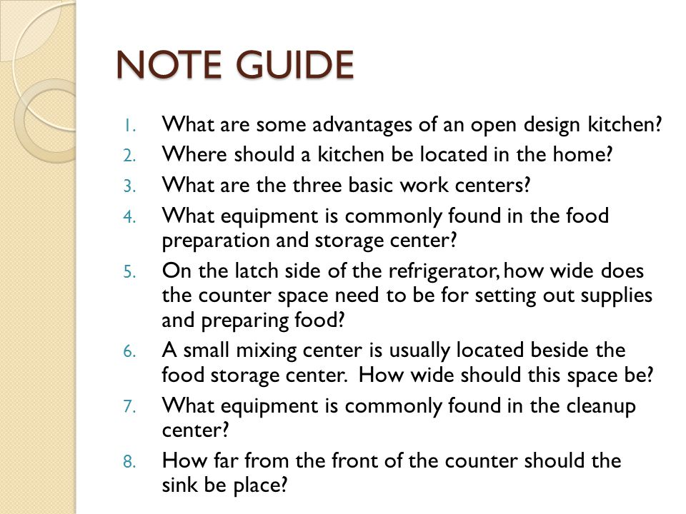 NOTE GUIDE 1. What are some advantages of an open design kitchen? 2. Where should a kitchen be located in the home? 3. What are the three basic work c