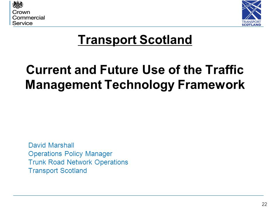 22 Transport Scotland Current and Future Use of the Traffic Management Technology Framework David Marshall Operations Policy Manager Trunk Road Networ