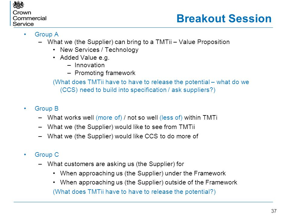 37 Breakout Session Group A –What we (the Supplier) can bring to a TMTii – Value Proposition New Services / Technology Added Value e.g. –Innovation –P