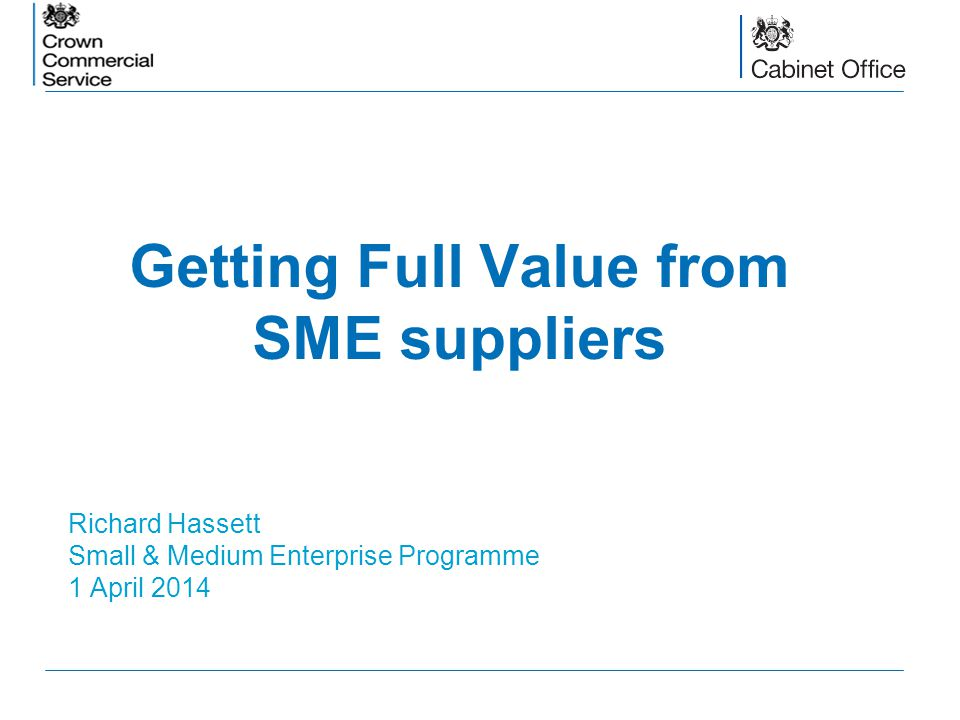 Getting Full Value from SME suppliers Richard Hassett Small & Medium Enterprise Programme 1 April 2014
