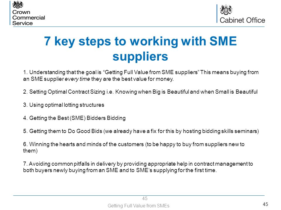45 7 key steps to working with SME suppliers 45 Getting Full Value from SMEs 1. Understanding that the goal is Getting Full Value from SME suppliers T