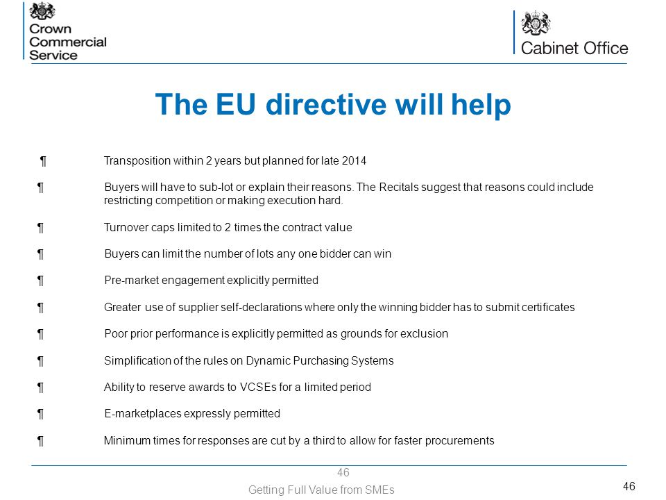 46 The EU directive will help 46 Getting Full Value from SMEs ¶Transposition within 2 years but planned for late 2014 ¶Buyers will have to sub-lot or