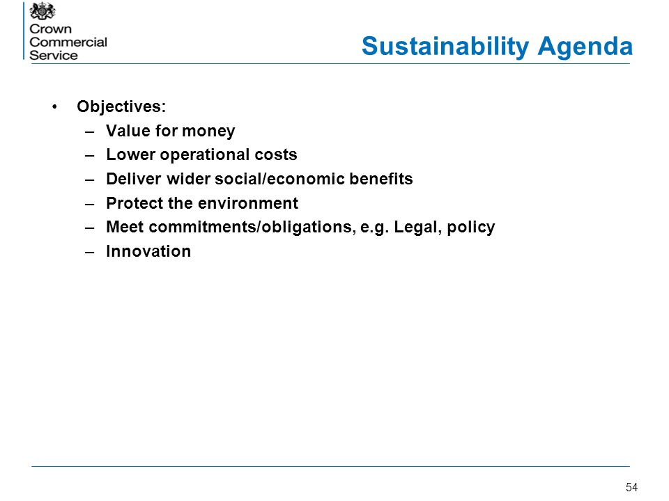 54 Sustainability Agenda Objectives: –Value for money –Lower operational costs –Deliver wider social/economic benefits –Protect the environment –Meet
