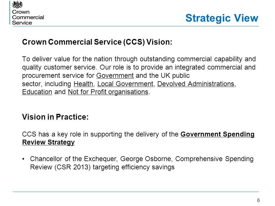 7 Strategic View The role of CCS Frameworks in delivery of the Government Spending Review Strategy: –Government acting effectively as a single customer when purchasing goods and services.