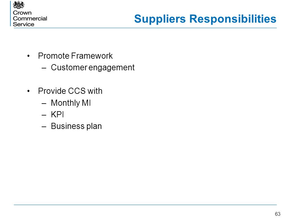 63 Suppliers Responsibilities Promote Framework –Customer engagement Provide CCS with –Monthly MI –KPI –Business plan