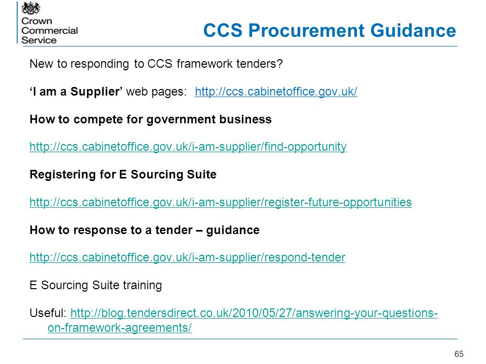 65 CCS Procurement Guidance New to responding to CCS framework tenders? I am a Supplier web pages: http://ccs.cabinetoffice.gov.uk/ How to compete for