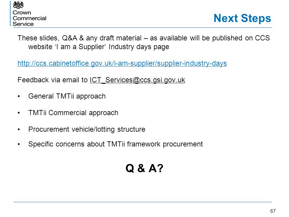 67 Next Steps These slides, Q&A & any draft material – as available will be published on CCS website I am a Supplier Industry days page http://ccs.cab
