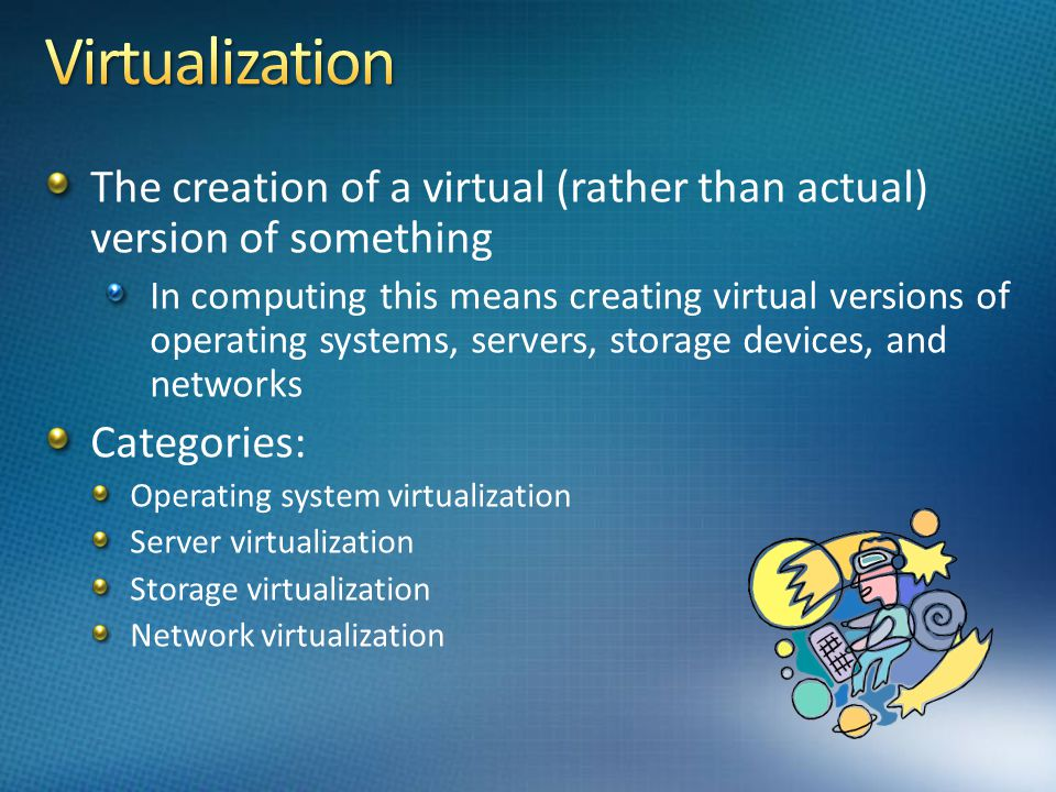 The creation of a virtual (rather than actual) version of something In computing this means creating virtual versions of operating systems, servers, s