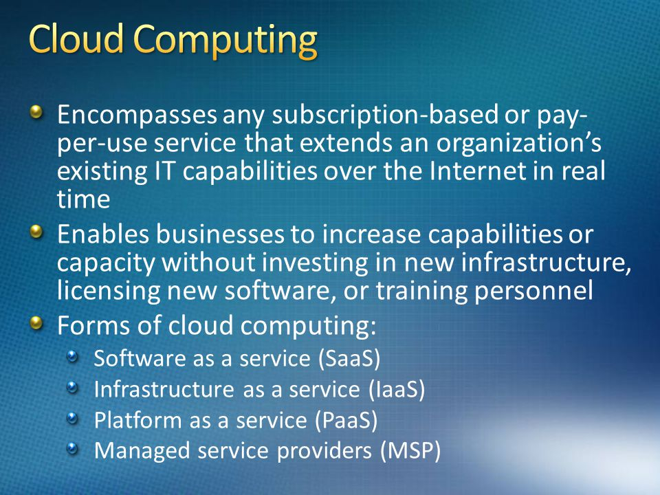Encompasses any subscription-based or pay- per-use service that extends an organizations existing IT capabilities over the Internet in real time Enables businesses to increase capabilities or capacity without investing in new infrastructure, licensing new software, or training personnel Forms of cloud computing: Software as a service (SaaS) Infrastructure as a service (IaaS) Platform as a service (PaaS) Managed service providers (MSP)