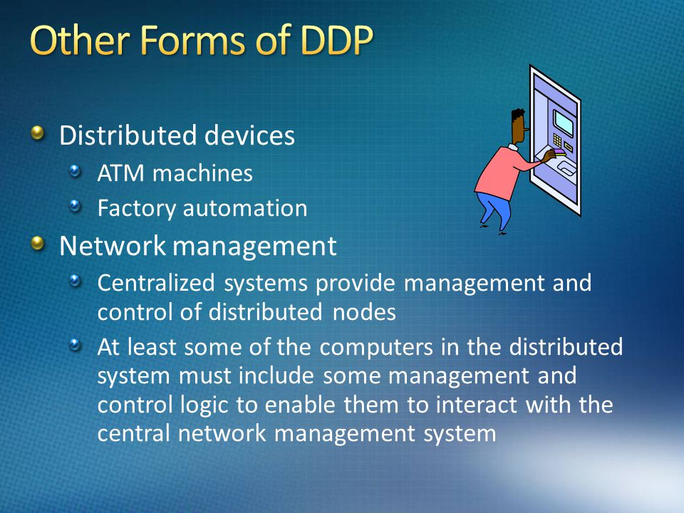 Distributed devices ATM machines Factory automation Network management Centralized systems provide management and control of distributed nodes At least some of the computers in the distributed system must include some management and control logic to enable them to interact with the central network management system
