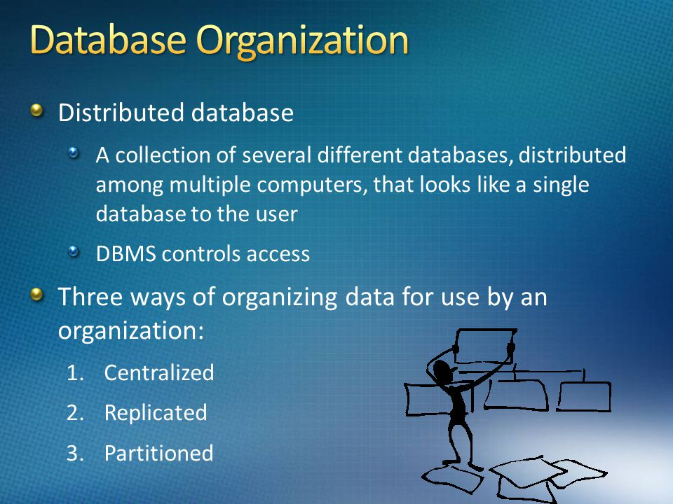 Distributed database A collection of several different databases, distributed among multiple computers, that looks like a single database to the user DBMS controls access Three ways of organizing data for use by an organization: 1.Centralized 2.Replicated 3.Partitioned