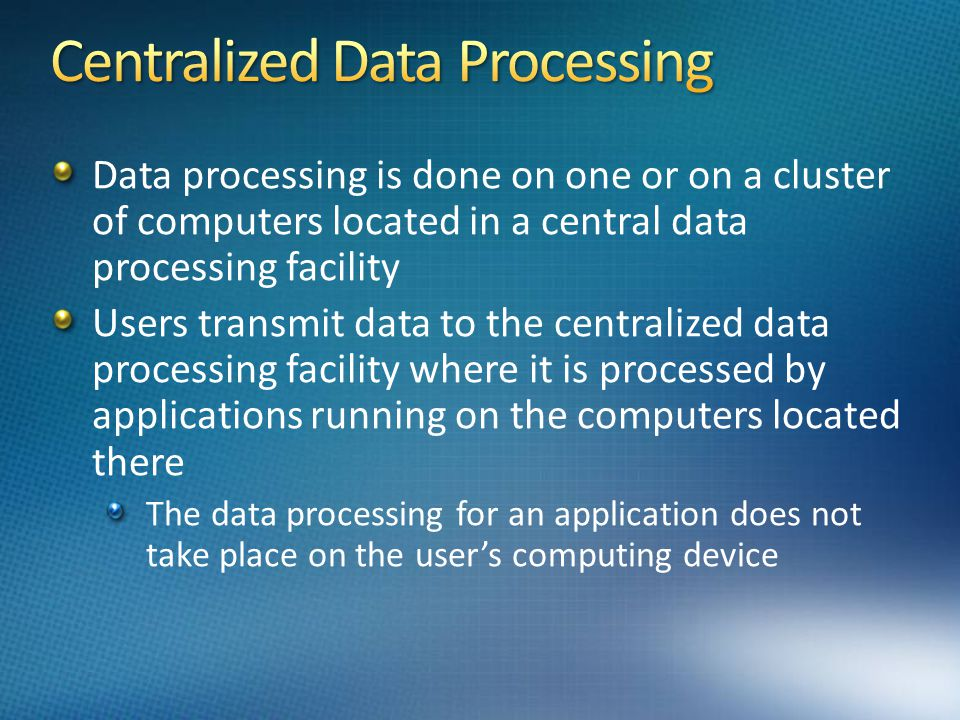 Data processing is done on one or on a cluster of computers located in a central data processing facility Users transmit data to the centralized data processing facility where it is processed by applications running on the computers located there The data processing for an application does not take place on the users computing device
