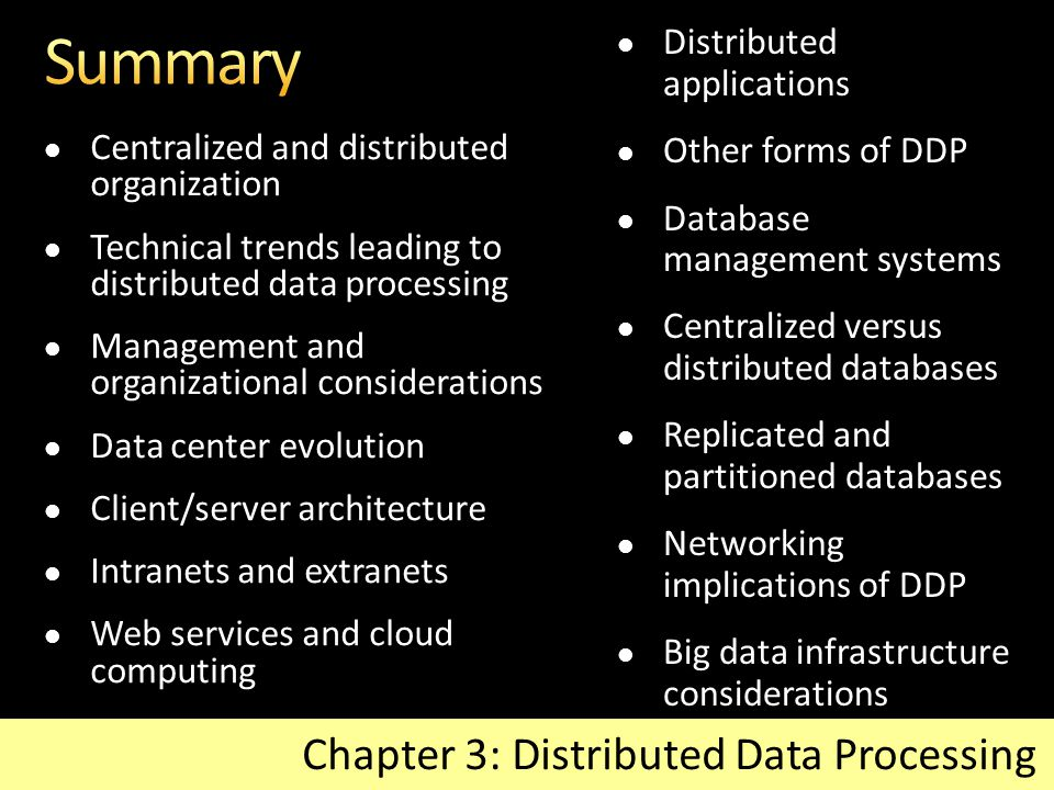 Centralized and distributed organization Technical trends leading to distributed data processing Management and organizational considerations Data center evolution Client/server architecture Intranets and extranets Web services and cloud computing Chapter 3: Distributed Data Processing Distributed applications Other forms of DDP Database management systems Centralized versus distributed databases Replicated and partitioned databases Networking implications of DDP Big data infrastructure considerations