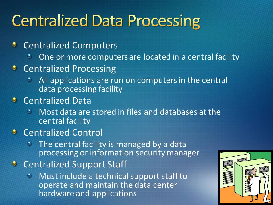 Centralized Computers One or more computers are located in a central facility Centralized Processing All applications are run on computers in the central data processing facility Centralized Data Most data are stored in files and databases at the central facility Centralized Control The central facility is managed by a data processing or information security manager Centralized Support Staff Must include a technical support staff to operate and maintain the data center hardware and applications