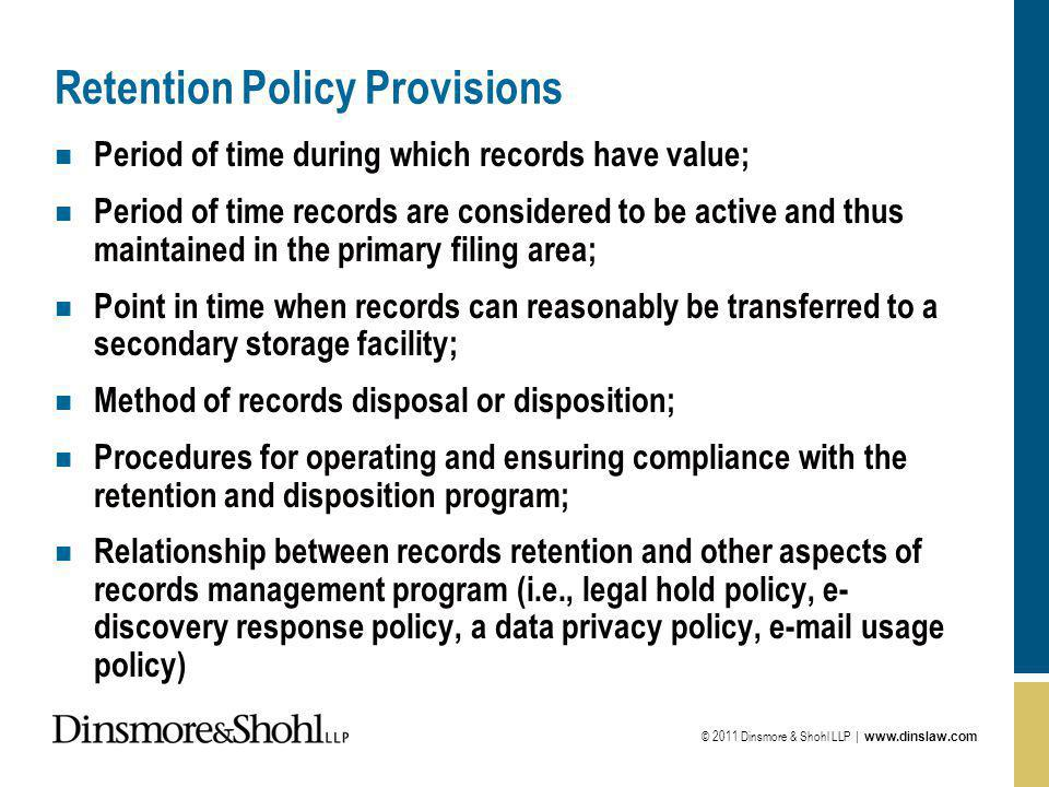 © 2011 Dinsmore & Shohl LLP |   Retention Policy Provisions n Period of time during which records have value; n Period of time records are considered to be active and thus maintained in the primary filing area; n Point in time when records can reasonably be transferred to a secondary storage facility; n Method of records disposal or disposition; n Procedures for operating and ensuring compliance with the retention and disposition program; n Relationship between records retention and other aspects of records management program (i.e., legal hold policy, e- discovery response policy, a data privacy policy,  usage policy)