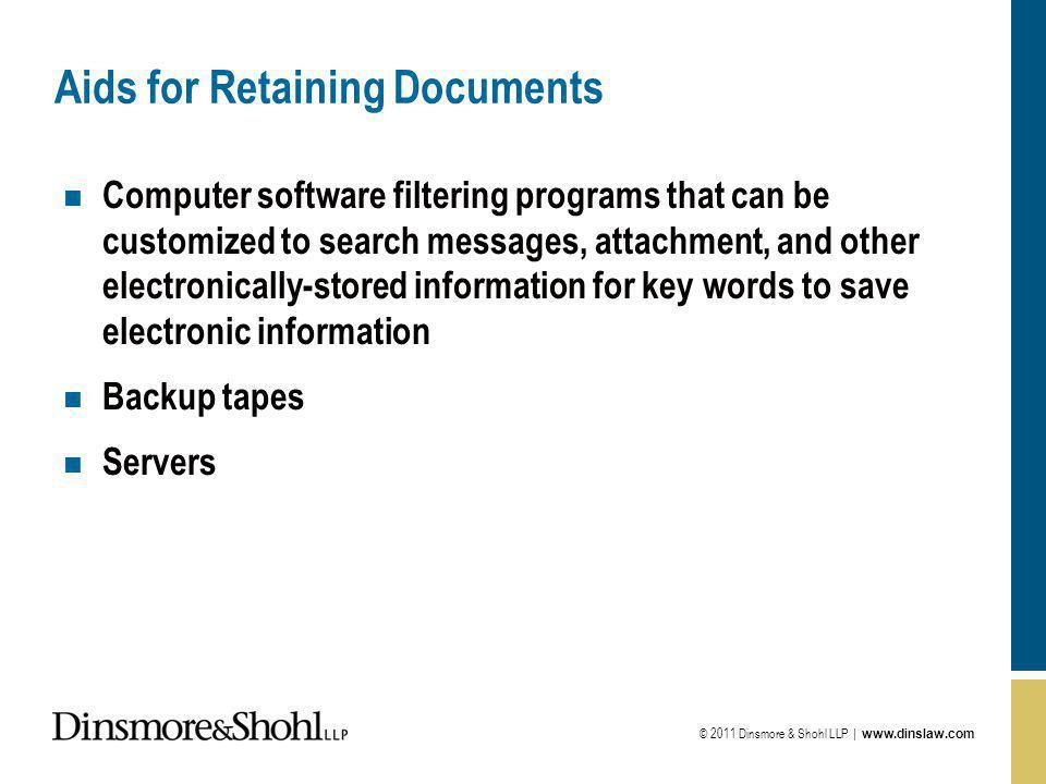 © 2011 Dinsmore & Shohl LLP |   Aids for Retaining Documents n Computer software filtering programs that can be customized to search messages, attachment, and other electronically-stored information for key words to save electronic information n Backup tapes n Servers