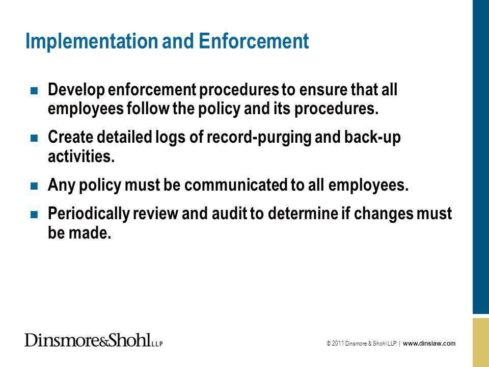 © 2011 Dinsmore & Shohl LLP | www.dinslaw.com Implementation and Enforcement n Develop enforcement procedures to ensure that all employees follow the policy and its procedures.
