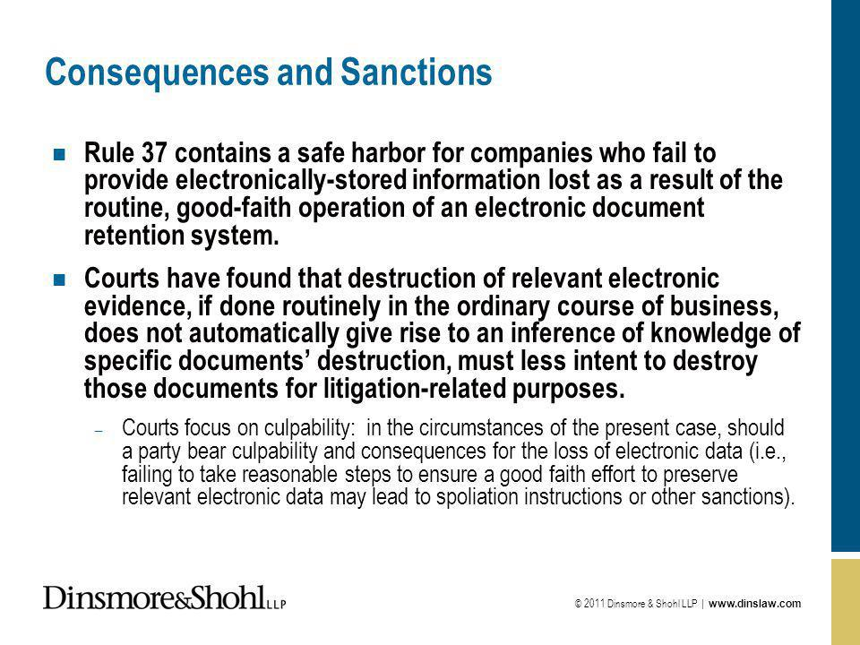 © 2011 Dinsmore & Shohl LLP | www.dinslaw.com Consequences and Sanctions n Rule 37 contains a safe harbor for companies who fail to provide electronically-stored information lost as a result of the routine, good-faith operation of an electronic document retention system.