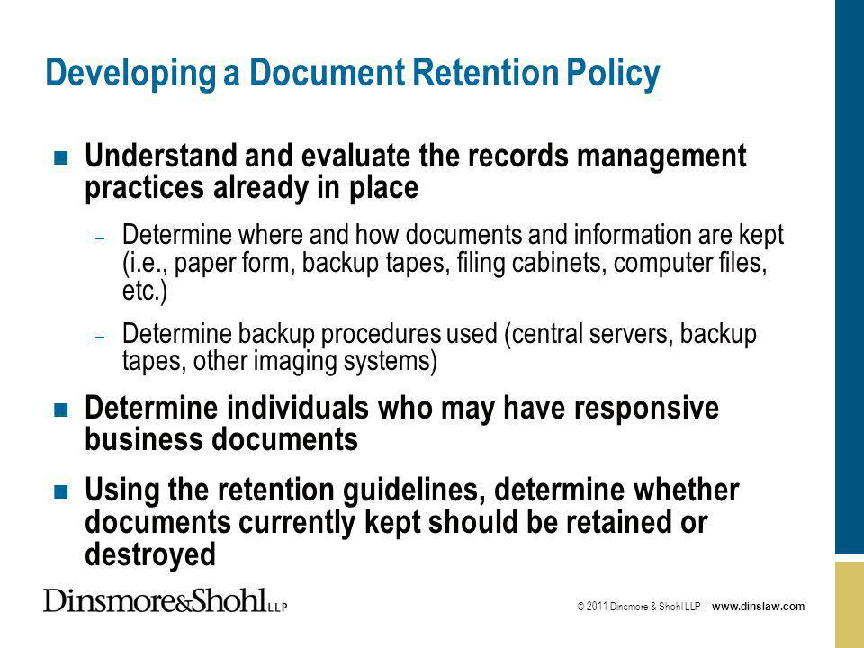 © 2011 Dinsmore & Shohl LLP |   Developing a Document Retention Policy n Understand and evaluate the records management practices already in place – Determine where and how documents and information are kept (i.e., paper form, backup tapes, filing cabinets, computer files, etc.) – Determine backup procedures used (central servers, backup tapes, other imaging systems) n Determine individuals who may have responsive business documents n Using the retention guidelines, determine whether documents currently kept should be retained or destroyed