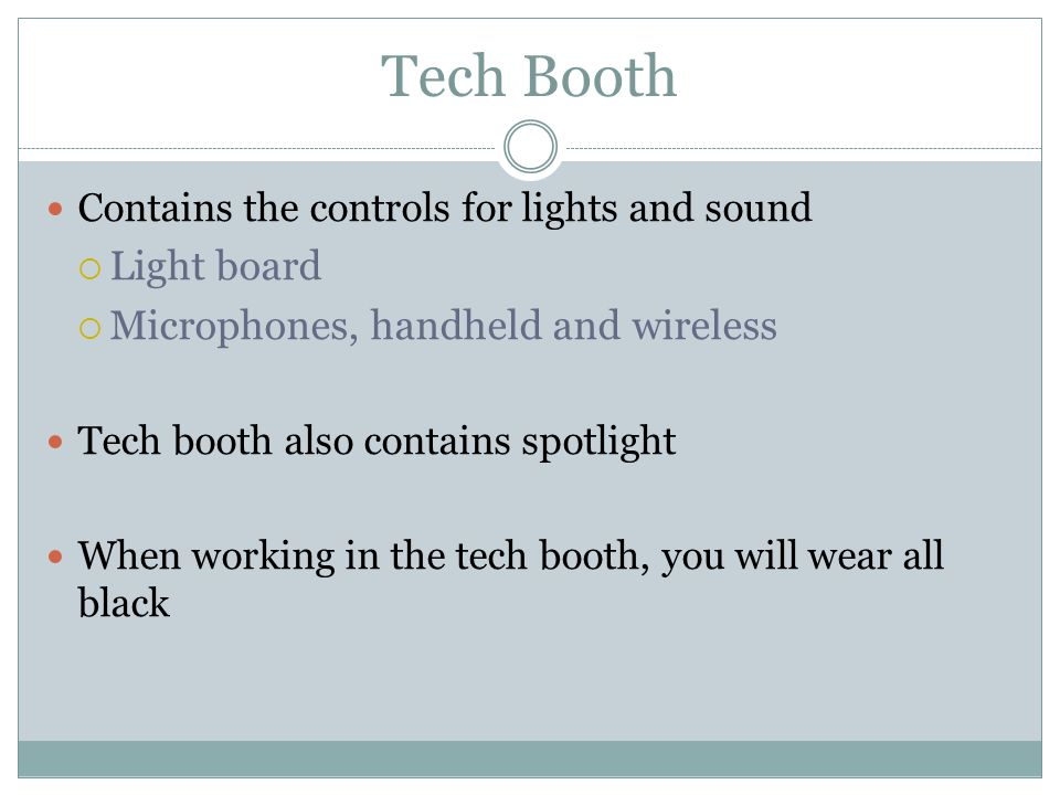 Contains the controls for lights and sound Light board Microphones, handheld and wireless Tech booth also contains spotlight When working in the tech booth, you will wear all black
