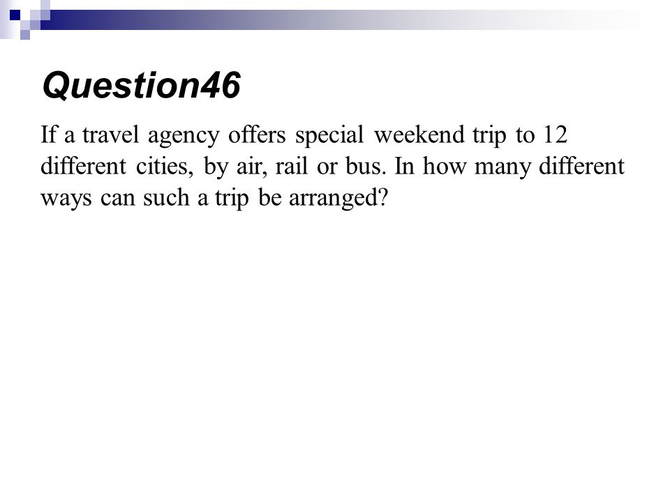 If a travel agency offers special weekend trip to 12 different cities, by air, rail or bus. In how many different ways can such a trip be arranged? Qu