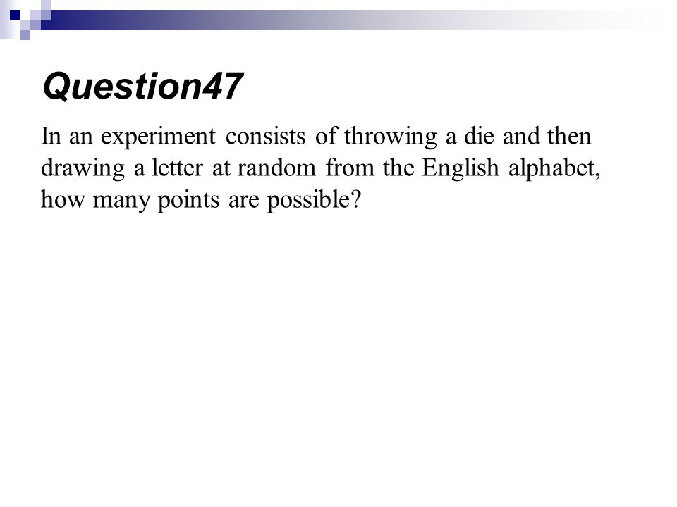 In an experiment consists of throwing a die and then drawing a letter at random from the English alphabet, how many points are possible? Question47