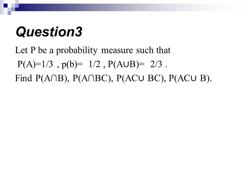 Let P be a probability measure such that P(A)=1/3, p(b)= 1/2, P(A B)= 2/3. Find P(AB), P(ABC), P(AC BC), P(AC B). Question3