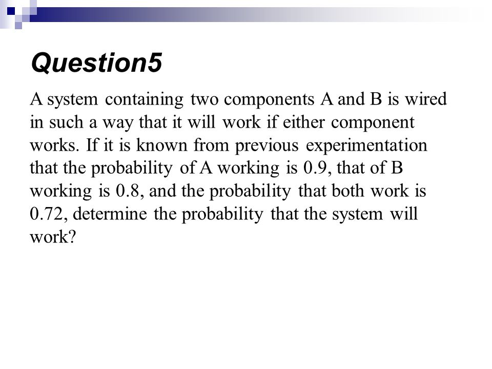 A system containing two components A and B is wired in such a way that it will work if either component works.