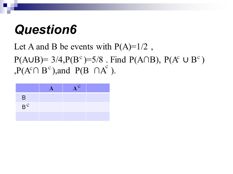 Let A and B be events with P(A)=1/2, P(A B)= 3/4,P(B )=5/8. Find P(AB), P(A B ),P(A B ),and P(B A ). Question6 AA B B
