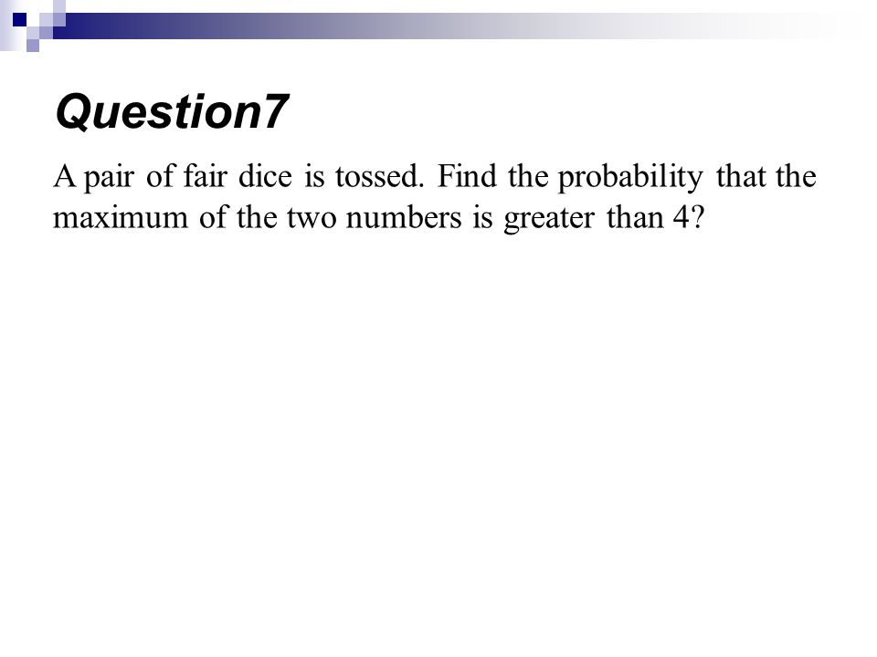 A pair of fair dice is tossed. Find the probability that the maximum of the two numbers is greater than 4? Question7