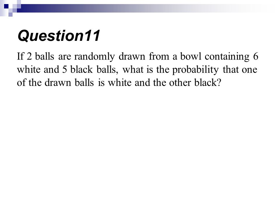 If 2 balls are randomly drawn from a bowl containing 6 white and 5 black balls, what is the probability that one of the drawn balls is white and the other black.