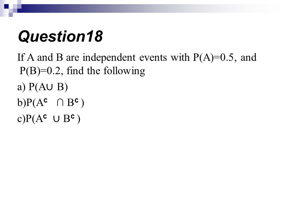 If A and B are independent events with P(A)=0.5, and P(B)=0.2, find the following a) P(A B) b)P(A c B c ) c)P(A c B c ) Question18