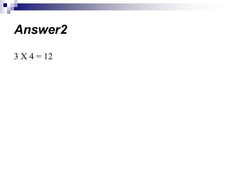 3 X 4 = 12 Answer2
