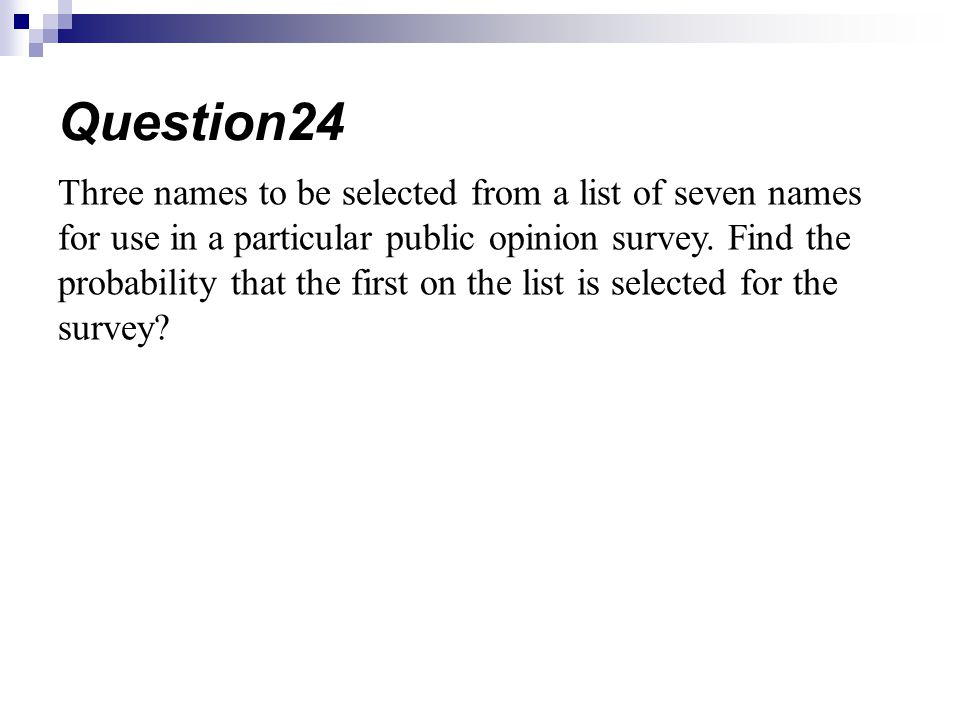 Three names to be selected from a list of seven names for use in a particular public opinion survey. Find the probability that the first on the list i