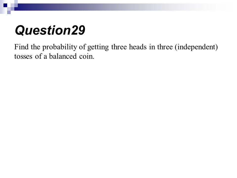 Find the probability of getting three heads in three (independent) tosses of a balanced coin.