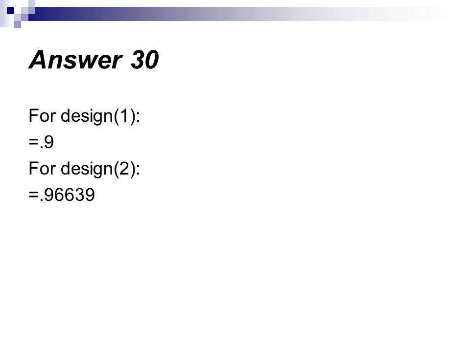 For design(1): =.9 For design(2): =.96639 Answer 30