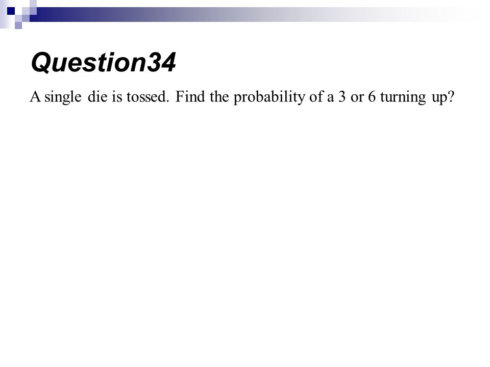 A single die is tossed. Find the probability of a 3 or 6 turning up? Question34
