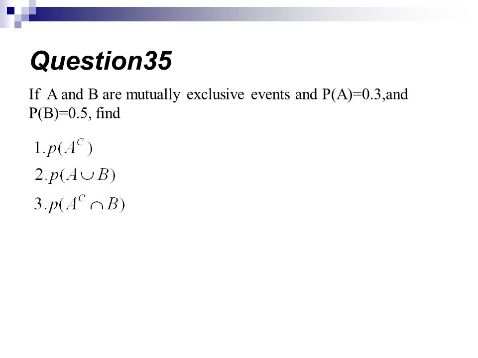If A and B are mutually exclusive events and P(A)=0.3,and P(B)=0.5, find Question35