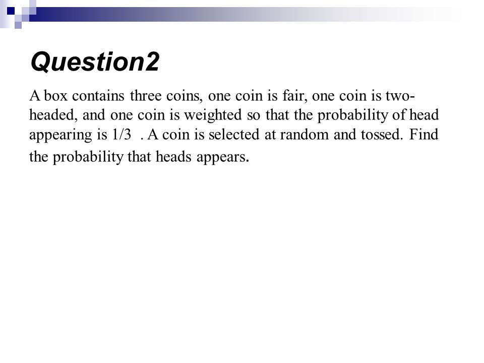 A box contains three coins, one coin is fair, one coin is two- headed, and one coin is weighted so that the probability of head appearing is 1/3. A co