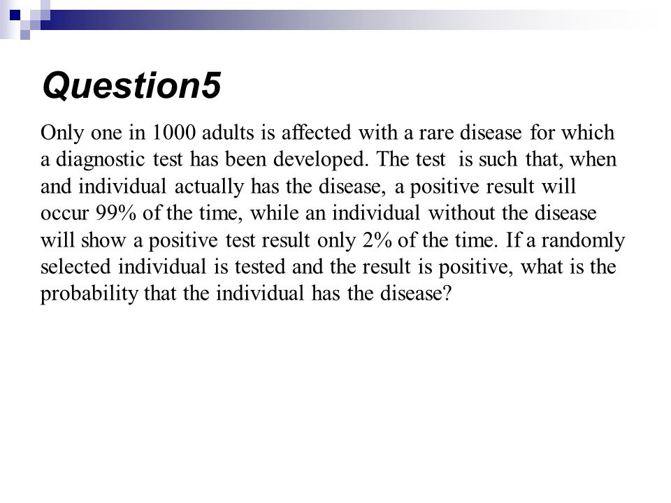 Only one in 1000 adults is affected with a rare disease for which a diagnostic test has been developed. The test is such that, when and individual act