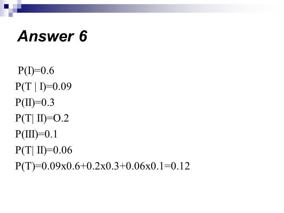 P(I)=0.6 P(T | I)=0.09 P(II)=0.3 P(T| II)=O.2 P(III)=0.1 P(T| II)=0.06 P(T)=0.09x0.6+0.2x0.3+0.06x0.1=0.12 Answer 6