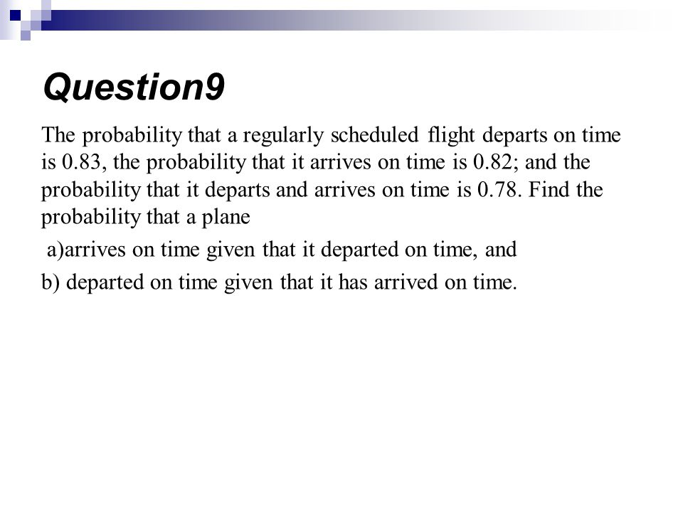 The probability that a regularly scheduled flight departs on time is 0.83, the probability that it arrives on time is 0.82; and the probability that it departs and arrives on time is 0.78.